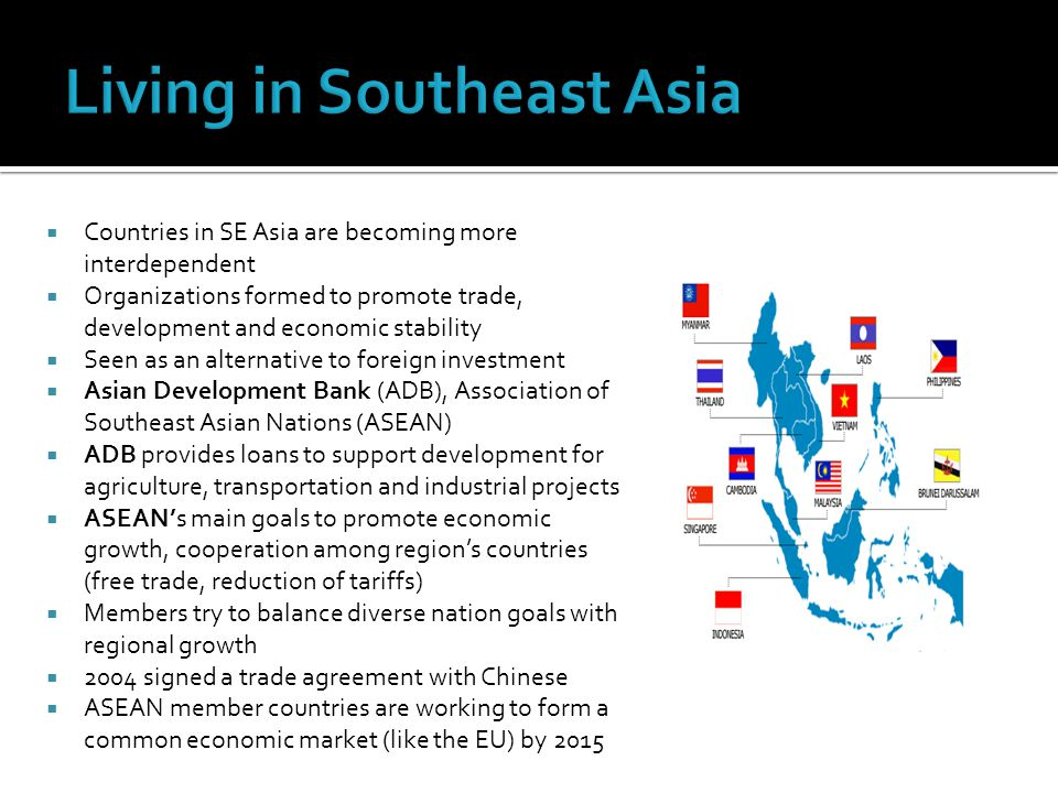  Countries in SE Asia are becoming more interdependent  Organizations formed to promote trade, development and economic stability  Seen as an alternative to foreign investment  Asian Development Bank (ADB), Association of Southeast Asian Nations (ASEAN)  ADB provides loans to support development for agriculture, transportation and industrial projects  ASEAN's main goals to promote economic growth, cooperation among region's countries (free trade, reduction of tariffs)  Members try to balance diverse nation goals with regional growth  2004 signed a trade agreement with Chinese  ASEAN member countries are working to form a common economic market (like the EU) by 2015