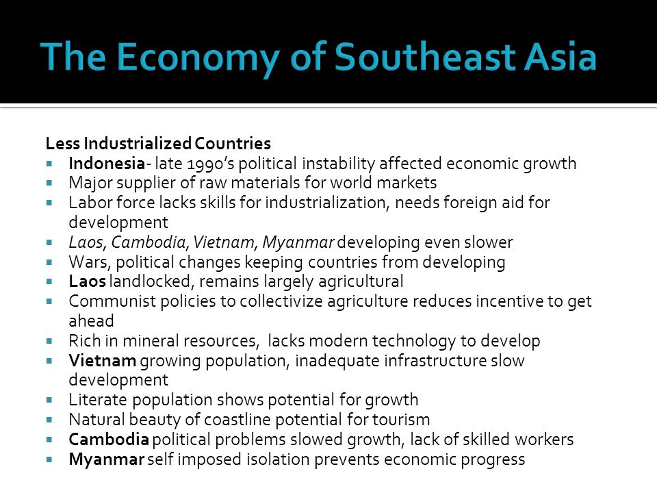 Less Industrialized Countries  Indonesia- late 1990's political instability affected economic growth  Major supplier of raw materials for world markets  Labor force lacks skills for industrialization, needs foreign aid for development  Laos, Cambodia, Vietnam, Myanmar developing even slower  Wars, political changes keeping countries from developing  Laos landlocked, remains largely agricultural  Communist policies to collectivize agriculture reduces incentive to get ahead  Rich in mineral resources, lacks modern technology to develop  Vietnam growing population, inadequate infrastructure slow development  Literate population shows potential for growth  Natural beauty of coastline potential for tourism  Cambodia political problems slowed growth, lack of skilled workers  Myanmar self imposed isolation prevents economic progress
