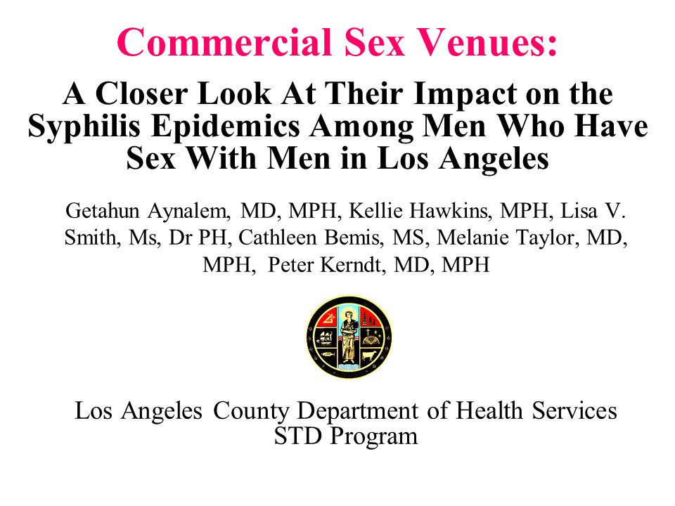 Commercial Sex Venues: A Closer Look At Their Impact on the Syphilis Epidemics Among Men Who Have Sex With Men in Los Angeles Getahun Aynalem, MD, MPH, Kellie Hawkins, MPH, Lisa V.