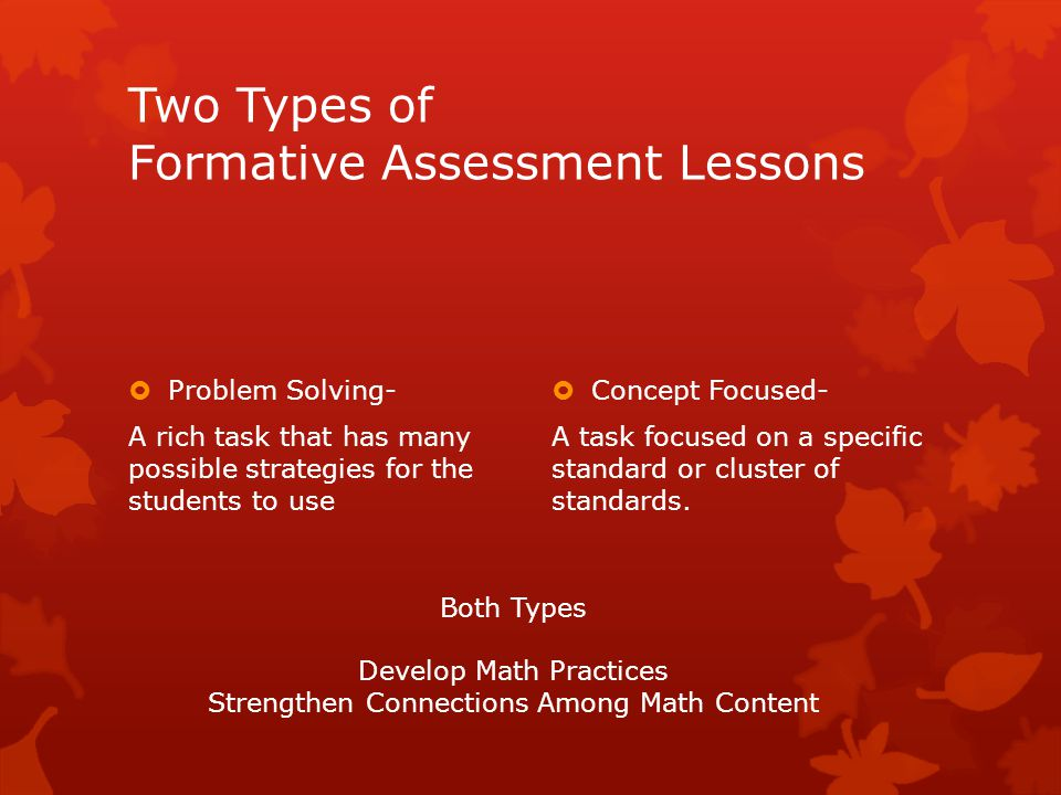 Two Types of Formative Assessment Lessons  Problem Solving- A rich task that has many possible strategies for the students to use  Concept Focused- A task focused on a specific standard or cluster of standards.