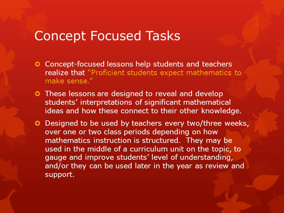 Concept Focused Tasks  Concept-focused lessons help students and teachers realize that Proficient students expect mathematics to make sense.  These lessons are designed to reveal and develop students' interpretations of significant mathematical ideas and how these connect to their other knowledge.