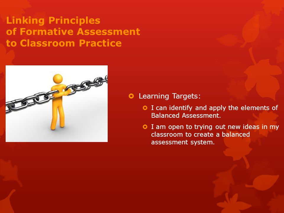 Linking Principles of Formative Assessment to Classroom Practice  Learning Targets:  I can identify and apply the elements of Balanced Assessment.