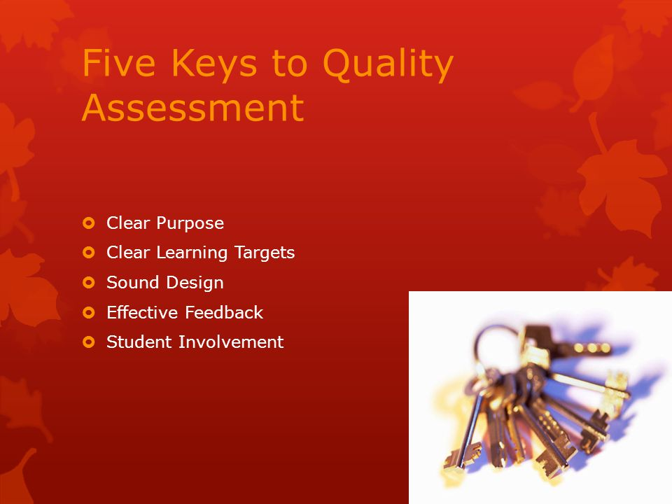 Five Keys to Quality Assessment  Clear Purpose  Clear Learning Targets  Sound Design  Effective Feedback  Student Involvement