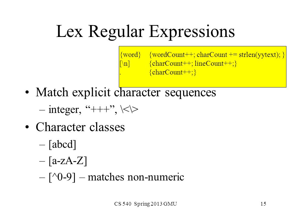 CS 540 Spring 2013 GMU15 Lex Regular Expressions Match explicit character sequences –integer, +++ , \ Character classes –[abcd] –[a-zA-Z] –[^0-9] – matches non-numeric {word}{wordCount++; charCount += strlen(yytext); } [\n]{charCount++; lineCount++;}.{charCount++;}