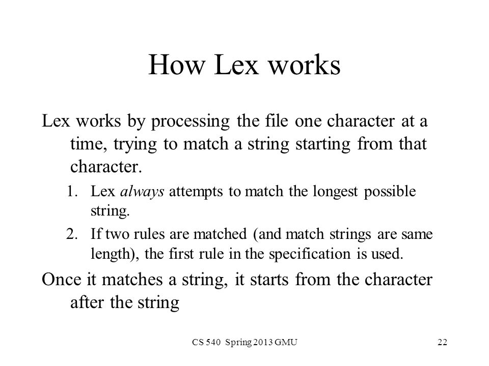 CS 540 Spring 2013 GMU22 How Lex works Lex works by processing the file one character at a time, trying to match a string starting from that character.