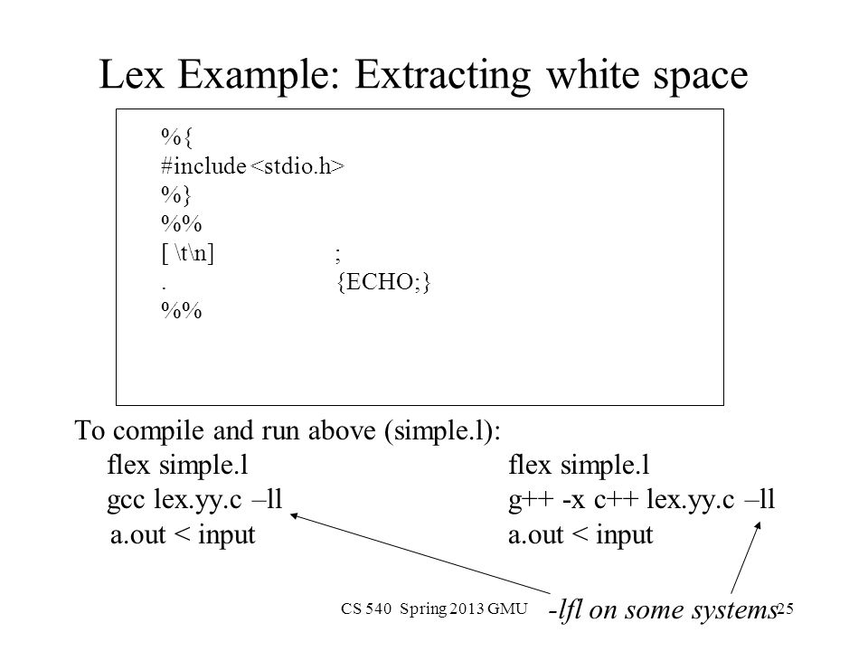 CS 540 Spring 2013 GMU25 Lex Example: Extracting white space %{ #include %} % [ \t\n];.{ECHO;} % To compile and run above (simple.l):flex simple.l gcc lex.yy.c –ll g++ -x c++ lex.yy.c –ll a.out < inputa.out < input -lfl on some systems