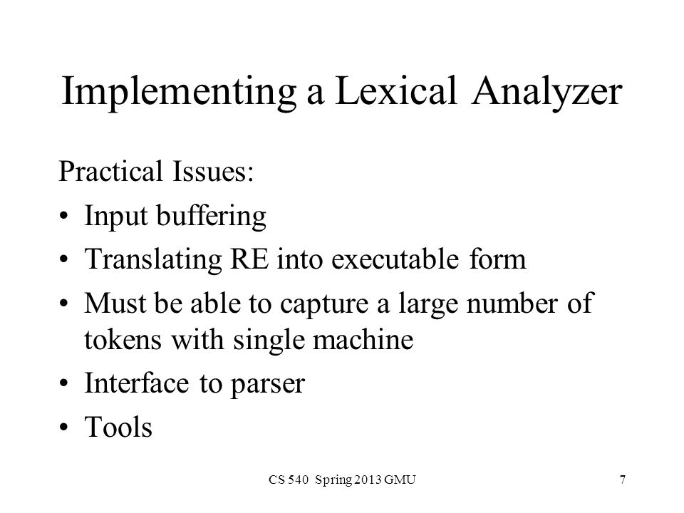 CS 540 Spring 2013 GMU7 Implementing a Lexical Analyzer Practical Issues: Input buffering Translating RE into executable form Must be able to capture a large number of tokens with single machine Interface to parser Tools