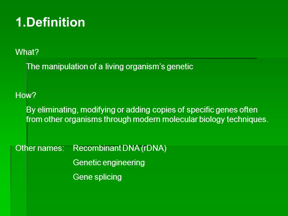1.Definition What. The manipulation of a living organism's genetic How.