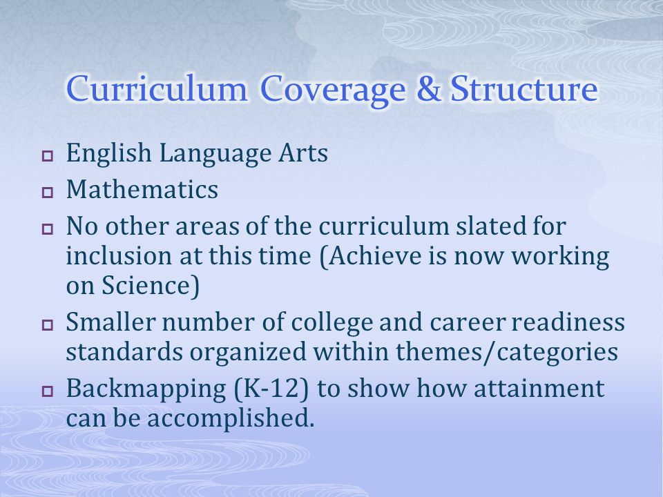  English Language Arts  Mathematics  No other areas of the curriculum slated for inclusion at this time (Achieve is now working on Science)  Smaller number of college and career readiness standards organized within themes/categories  Backmapping (K-12) to show how attainment can be accomplished.