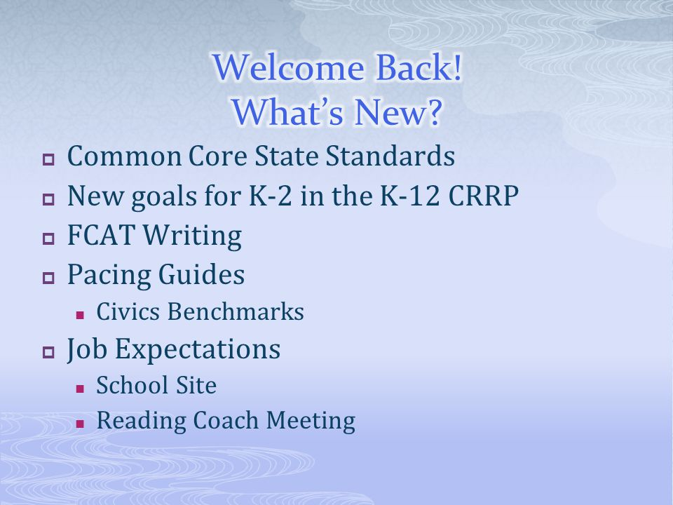  Common Core State Standards  New goals for K-2 in the K-12 CRRP  FCAT Writing  Pacing Guides Civics Benchmarks  Job Expectations School Site Reading Coach Meeting