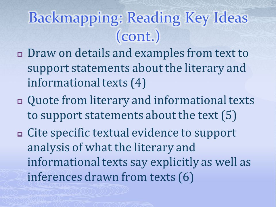  Draw on details and examples from text to support statements about the literary and informational texts (4)  Quote from literary and informational texts to support statements about the text (5)  Cite specific textual evidence to support analysis of what the literary and informational texts say explicitly as well as inferences drawn from texts (6)