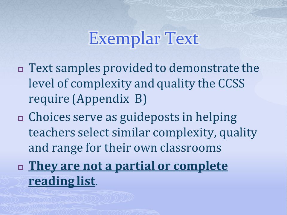  Text samples provided to demonstrate the level of complexity and quality the CCSS require (Appendix B)  Choices serve as guideposts in helping teachers select similar complexity, quality and range for their own classrooms  They are not a partial or complete reading list.