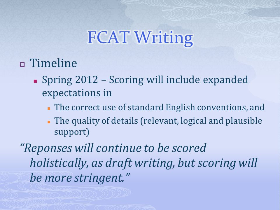  Timeline Spring 2012 – Scoring will include expanded expectations in The correct use of standard English conventions, and The quality of details (relevant, logical and plausible support) Reponses will continue to be scored holistically, as draft writing, but scoring will be more stringent.