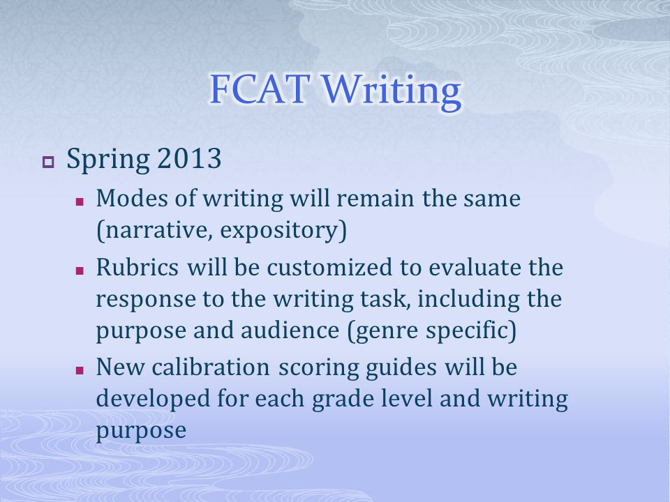  Spring 2013 Modes of writing will remain the same (narrative, expository) Rubrics will be customized to evaluate the response to the writing task, including the purpose and audience (genre specific) New calibration scoring guides will be developed for each grade level and writing purpose