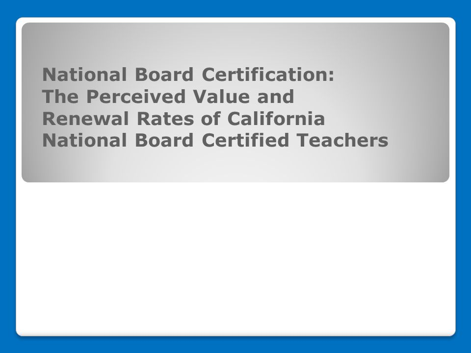 National Board Certification: The Perceived Value and Renewal Rates ...