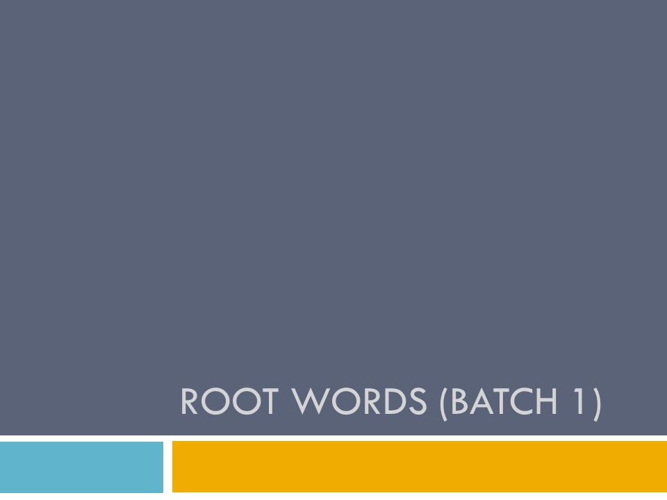 ROOT WORDS (BATCH 1)