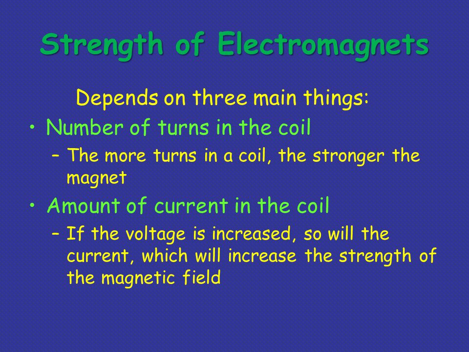 Strength of Electromagnets Depends on three main things: Number of turns in the coil –The more turns in a coil, the stronger the magnet Amount of current in the coil –If the voltage is increased, so will the current, which will increase the strength of the magnetic field