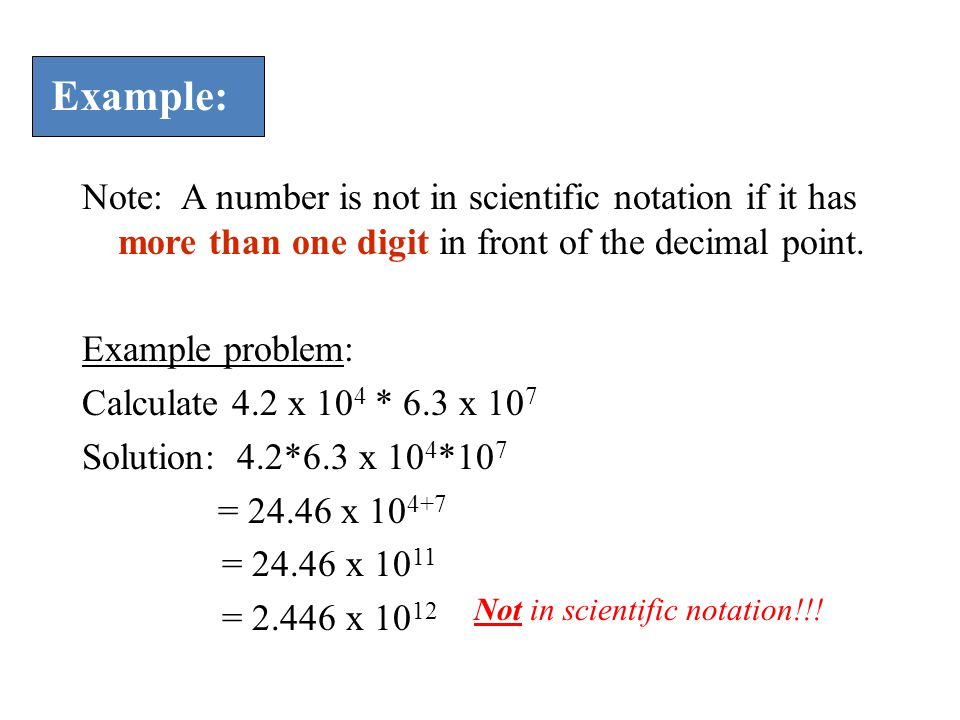 Example: Note: A number is not in scientific notation if it has more than one digit in front of the decimal point.