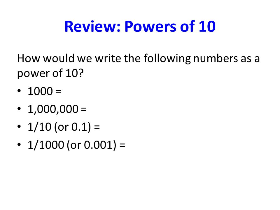 Review: Powers of 10 How would we write the following numbers as a power of 10.