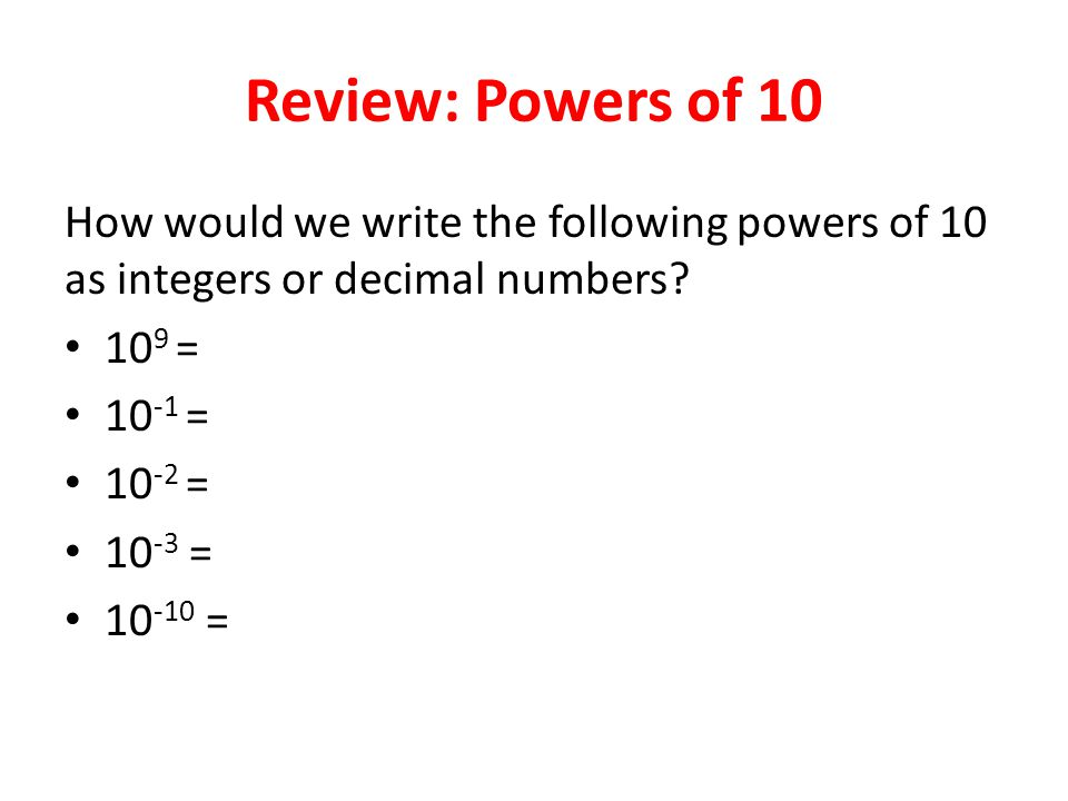 Review: Powers of 10 How would we write the following powers of 10 as integers or decimal numbers.