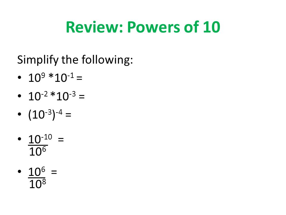 Review: Powers of 10 Simplify the following: 10 9 *10 -1 = *10 -3 = (10 -3 ) -4 = = =