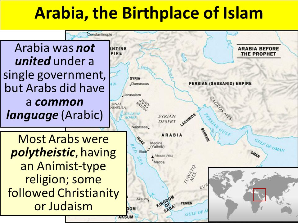 Arabia was not united under a single government, but Arabs did have a common language (Arabic) Most Arabs were polytheistic, having an Animist-type religion; some followed Christianity or Judaism Arabia, the Birthplace of Islam