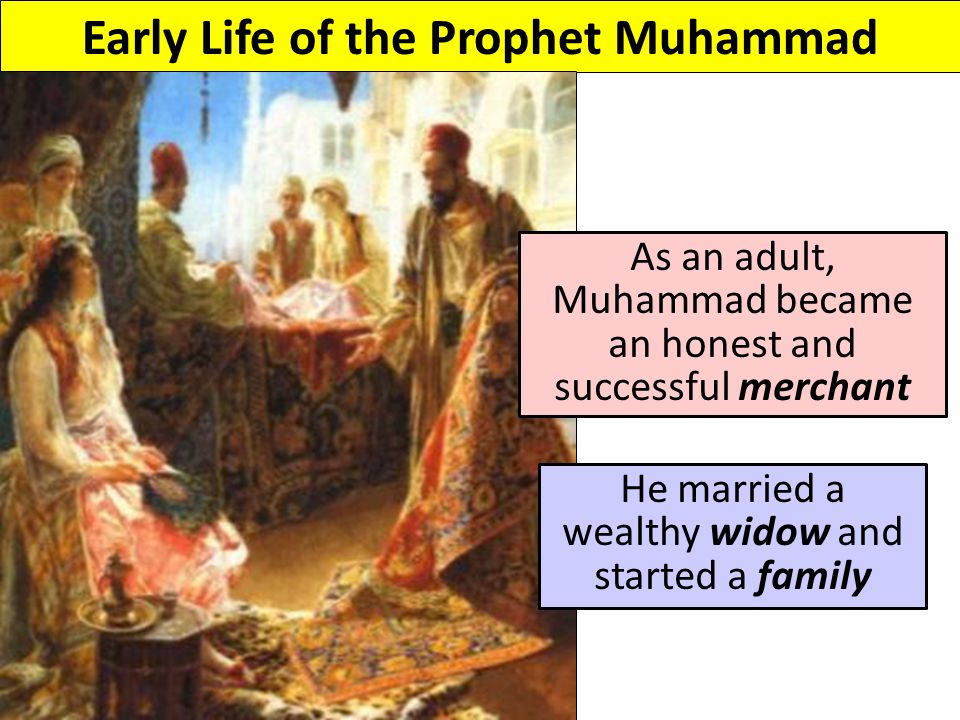 Early Life of the Prophet Muhammad As an adult, Muhammad became an honest and successful merchant He married a wealthy widow and started a family
