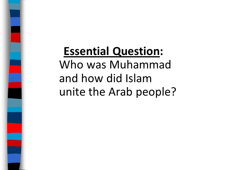 Essential Question: Who was Muhammad and how did Islam unite the Arab people