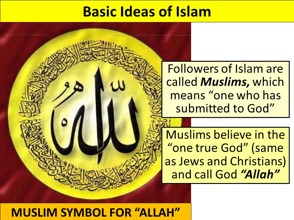 Basic Ideas of Islam MUSLIM SYMBOL FOR ALLAH Followers of Islam are called Muslims, which means one who has submitted to God Muslims believe in the one true God (same as Jews and Christians) and call God Allah