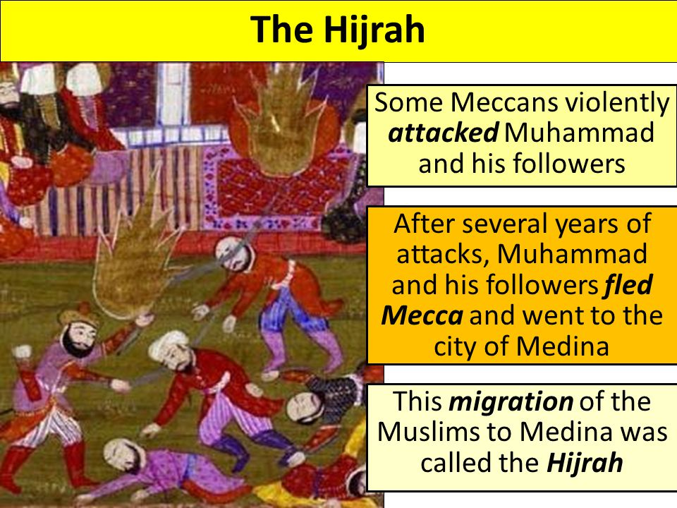The Hijrah Some Meccans violently attacked Muhammad and his followers After several years of attacks, Muhammad and his followers fled Mecca and went to the city of Medina This migration of the Muslims to Medina was called the Hijrah