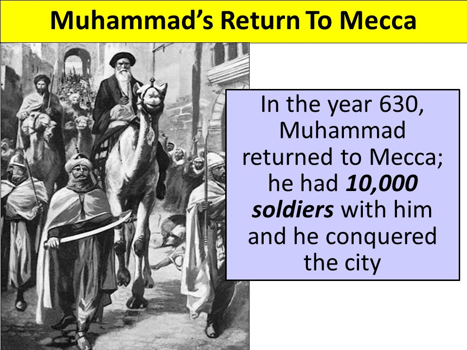 Muhammad's Return To Mecca In the year 630, Muhammad returned to Mecca; he had 10,000 soldiers with him and he conquered the city