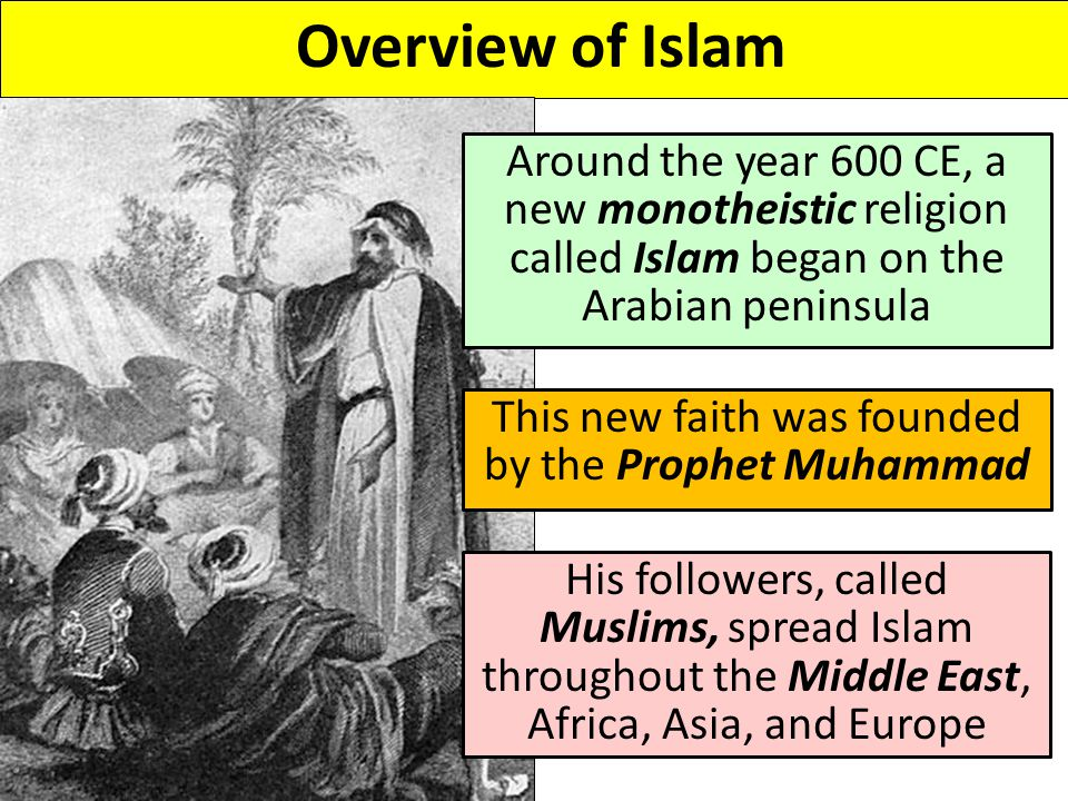 Overview of Islam Around the year 600 CE, a new monotheistic religion called Islam began on the Arabian peninsula This new faith was founded by the Prophet Muhammad His followers, called Muslims, spread Islam throughout the Middle East, Africa, Asia, and Europe