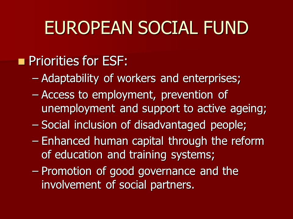 EUROPEAN SOCIAL FUND Priorities for ESF: Priorities for ESF: –Adaptability of workers and enterprises; –Access to employment, prevention of unemployment and support to active ageing; –Social inclusion of disadvantaged people; –Enhanced human capital through the reform of education and training systems; –Promotion of good governance and the involvement of social partners.