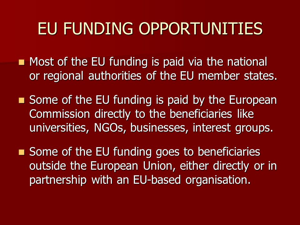 EU FUNDING OPPORTUNITIES Most of the EU funding is paid via the national or regional authorities of the EU member states.