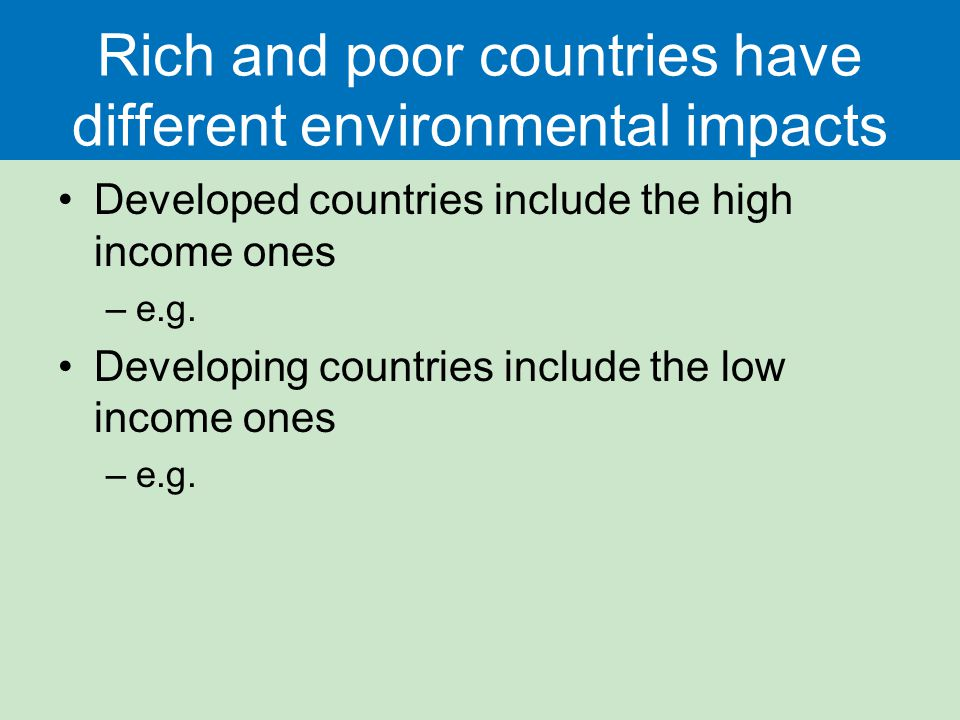 Rich and poor countries have different environmental impacts Developed countries include the high income ones –e.g.