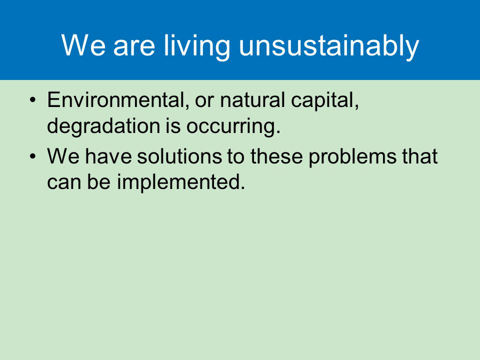 We are living unsustainably Environmental, or natural capital, degradation is occurring.