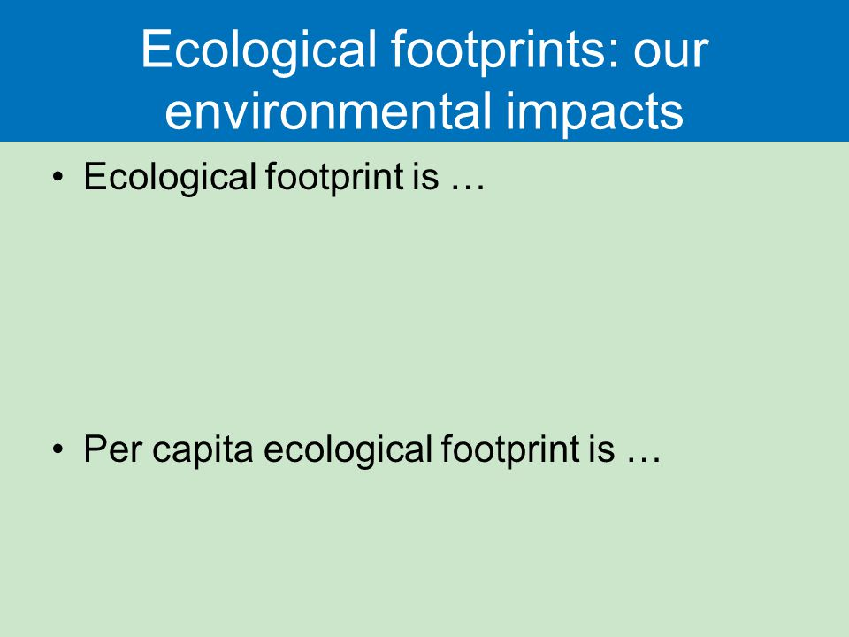 Ecological footprints: our environmental impacts Ecological footprint is … Per capita ecological footprint is …