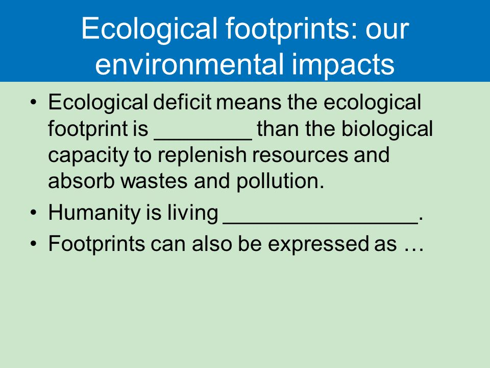 Ecological footprints: our environmental impacts Ecological deficit means the ecological footprint is ________ than the biological capacity to replenish resources and absorb wastes and pollution.