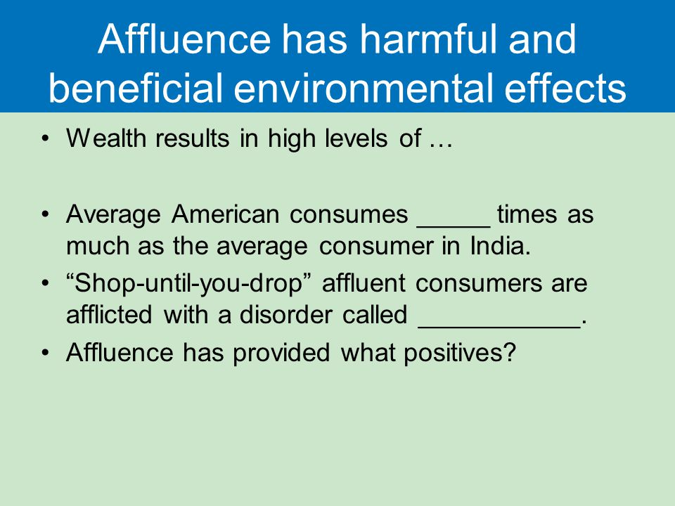Affluence has harmful and beneficial environmental effects Wealth results in high levels of … Average American consumes _____ times as much as the average consumer in India.