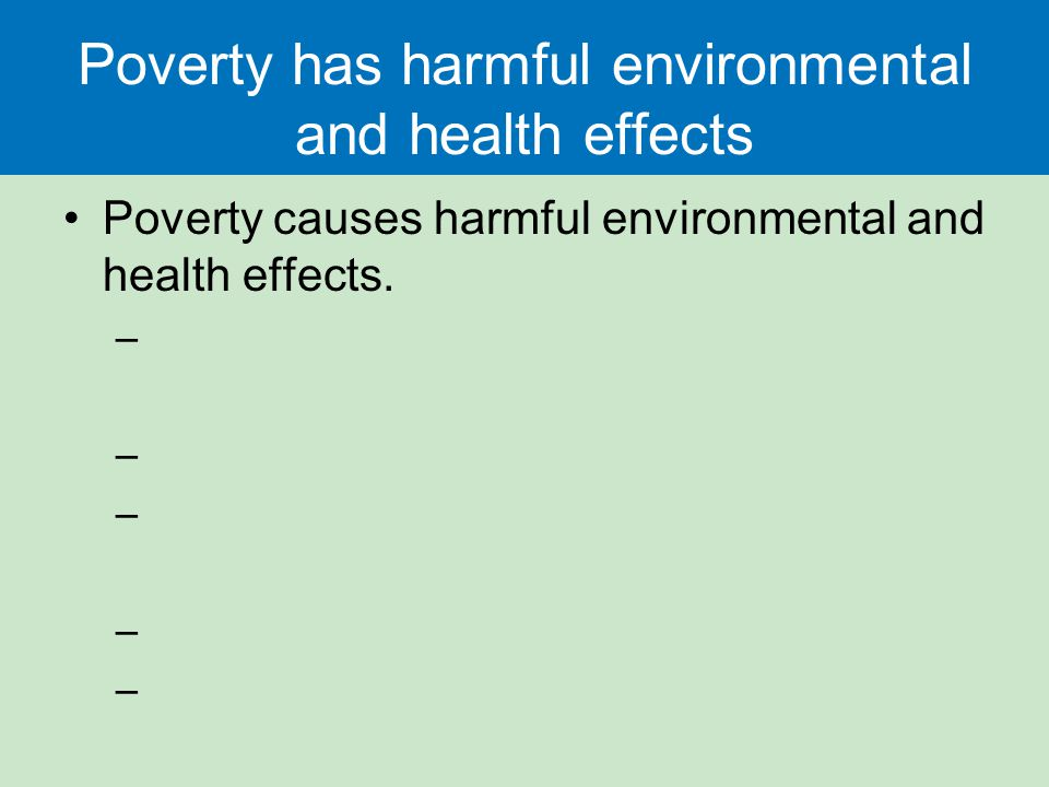 Poverty has harmful environmental and health effects Poverty causes harmful environmental and health effects.