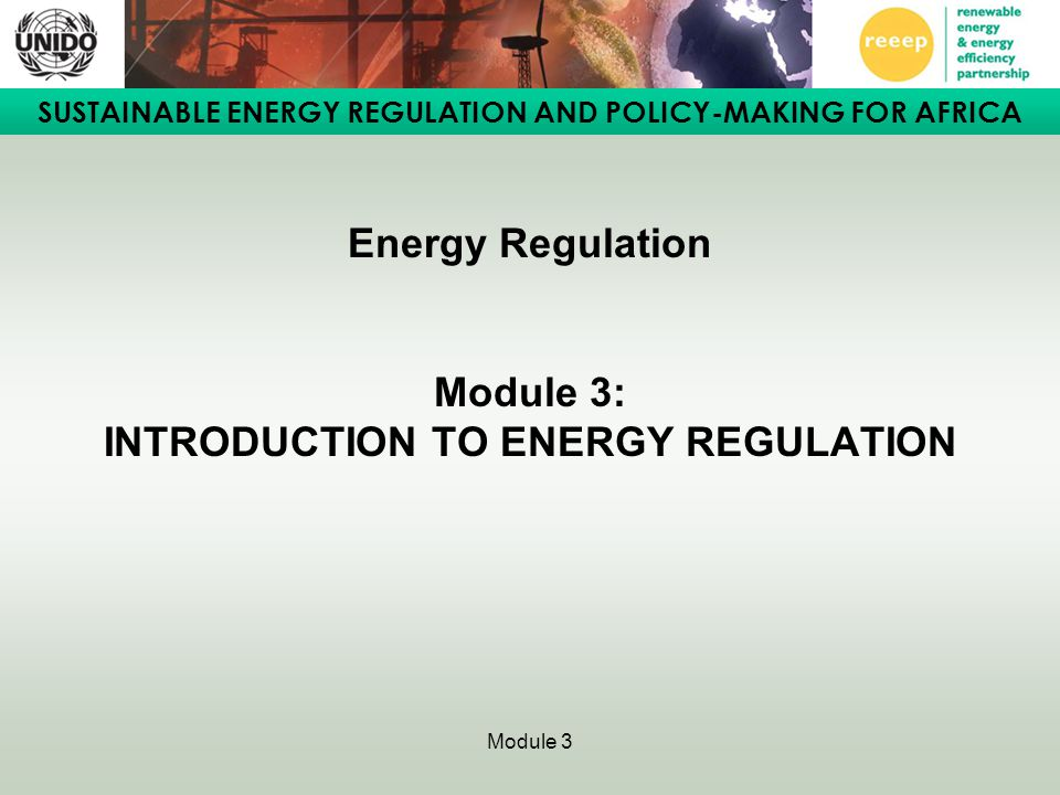 SUSTAINABLE ENERGY REGULATION AND POLICY-MAKING FOR AFRICA Module 3 Energy Regulation Module 3: INTRODUCTION TO ENERGY REGULATION