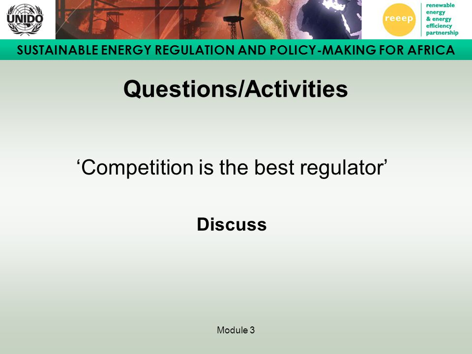 SUSTAINABLE ENERGY REGULATION AND POLICY-MAKING FOR AFRICA Module 3 Questions/Activities 'Competition is the best regulator' Discuss