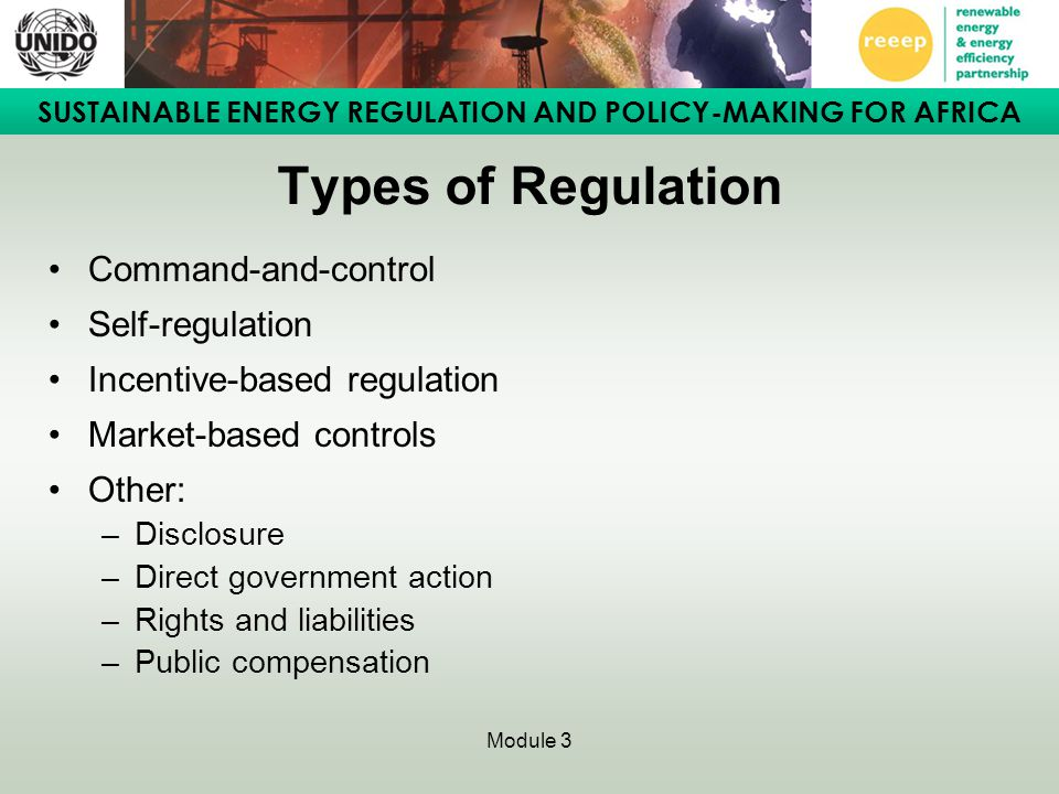 SUSTAINABLE ENERGY REGULATION AND POLICY-MAKING FOR AFRICA Module 3 Types of Regulation Command-and-control Self-regulation Incentive-based regulation Market-based controls Other: –Disclosure –Direct government action –Rights and liabilities –Public compensation