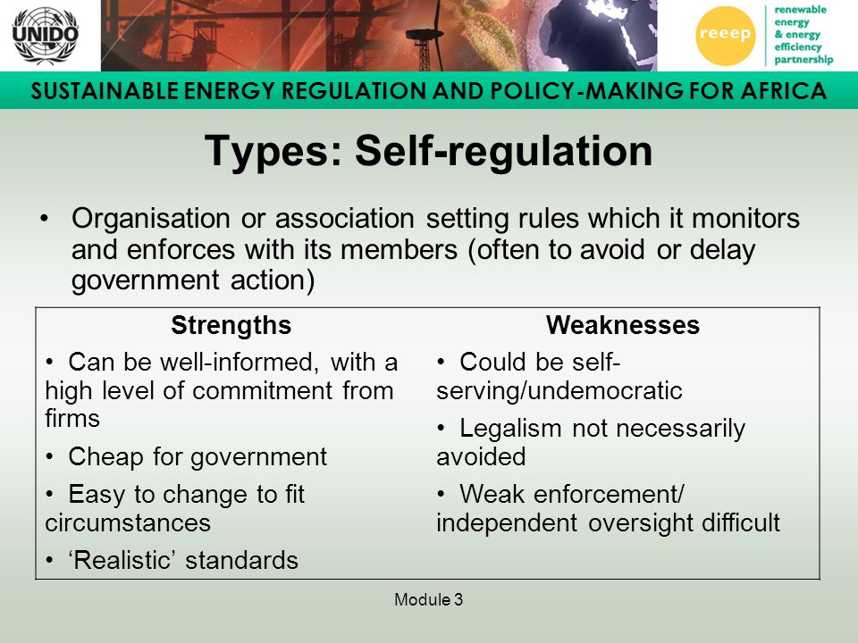 SUSTAINABLE ENERGY REGULATION AND POLICY-MAKING FOR AFRICA Module 3 Types: Self-regulation Organisation or association setting rules which it monitors and enforces with its members (often to avoid or delay government action) StrengthsWeaknesses Can be well-informed, with a high level of commitment from firms Cheap for government Easy to change to fit circumstances 'Realistic' standards Could be self- serving/undemocratic Legalism not necessarily avoided Weak enforcement/ independent oversight difficult
