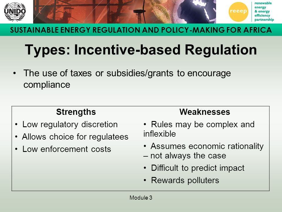 SUSTAINABLE ENERGY REGULATION AND POLICY-MAKING FOR AFRICA Module 3 Types: Incentive-based Regulation The use of taxes or subsidies/grants to encourage compliance StrengthsWeaknesses Low regulatory discretion Allows choice for regulatees Low enforcement costs Rules may be complex and inflexible Assumes economic rationality – not always the case Difficult to predict impact Rewards polluters