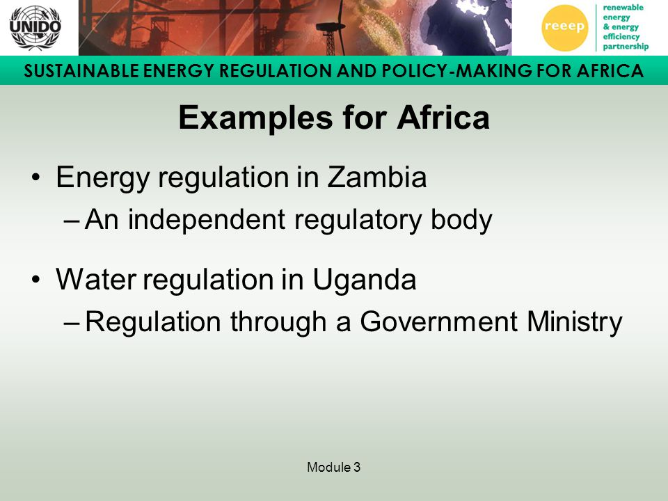 SUSTAINABLE ENERGY REGULATION AND POLICY-MAKING FOR AFRICA Module 3 Examples for Africa Energy regulation in Zambia –An independent regulatory body Water regulation in Uganda –Regulation through a Government Ministry