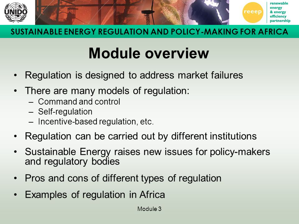 SUSTAINABLE ENERGY REGULATION AND POLICY-MAKING FOR AFRICA Module 3 Module overview Regulation is designed to address market failures There are many models of regulation: –Command and control –Self-regulation –Incentive-based regulation, etc.