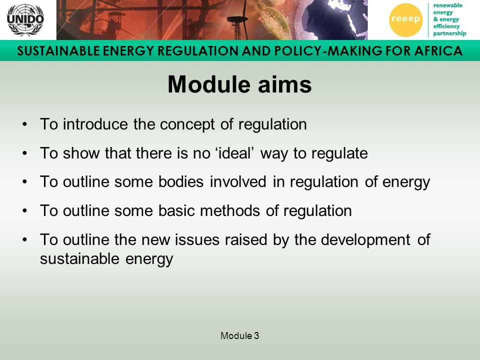 SUSTAINABLE ENERGY REGULATION AND POLICY-MAKING FOR AFRICA Module 3 Module aims To introduce the concept of regulation To show that there is no 'ideal' way to regulate To outline some bodies involved in regulation of energy To outline some basic methods of regulation To outline the new issues raised by the development of sustainable energy
