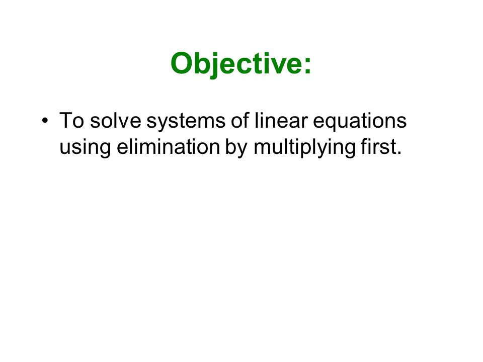 Objective: To solve systems of linear equations using elimination by multiplying first.