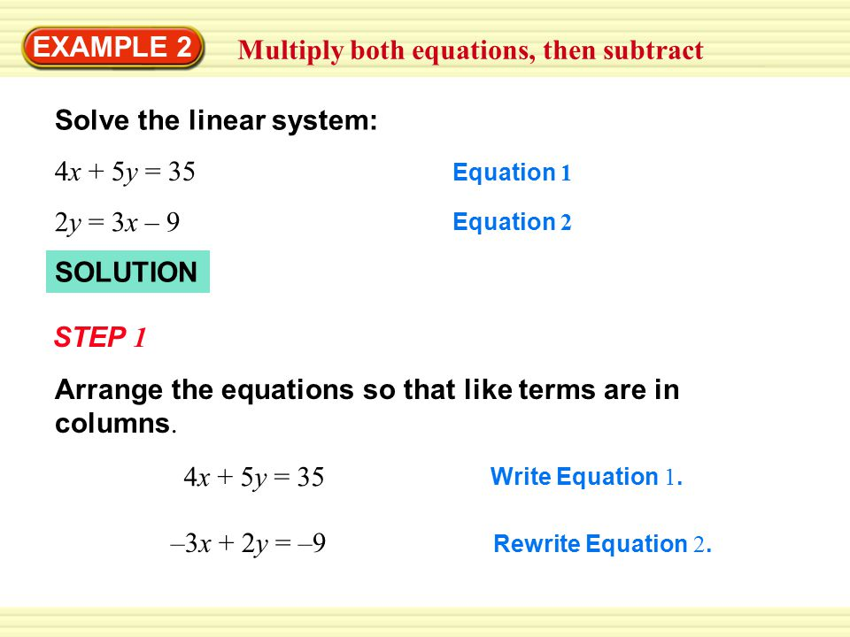 EXAMPLE 2 Multiply both equations, then subtract Solve the linear system: 4x + 5y = 35 Equation 1 2y = 3x – 9 Equation 2 SOLUTION STEP 1 4x + 5y = 35 Write Equation 1.